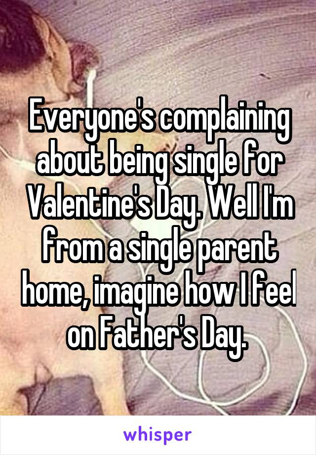 Everyone's complaining about being single for Valentine's Day. Well I'm from a single parent home, imagine how I feel on Father's Day.