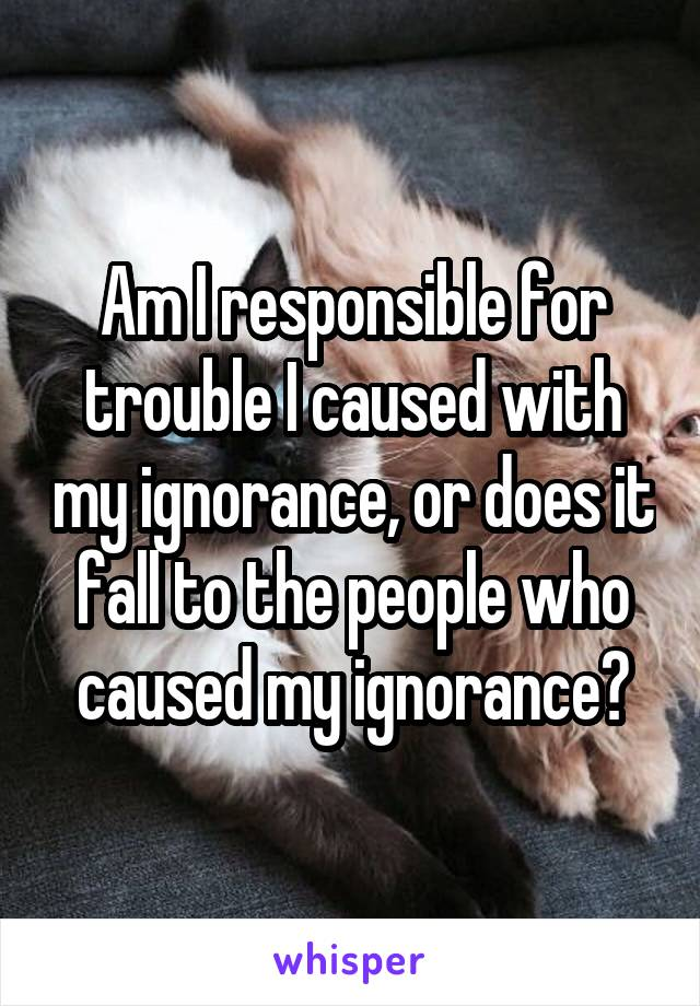 Am I responsible for trouble I caused with my ignorance, or does it fall to the people who caused my ignorance?