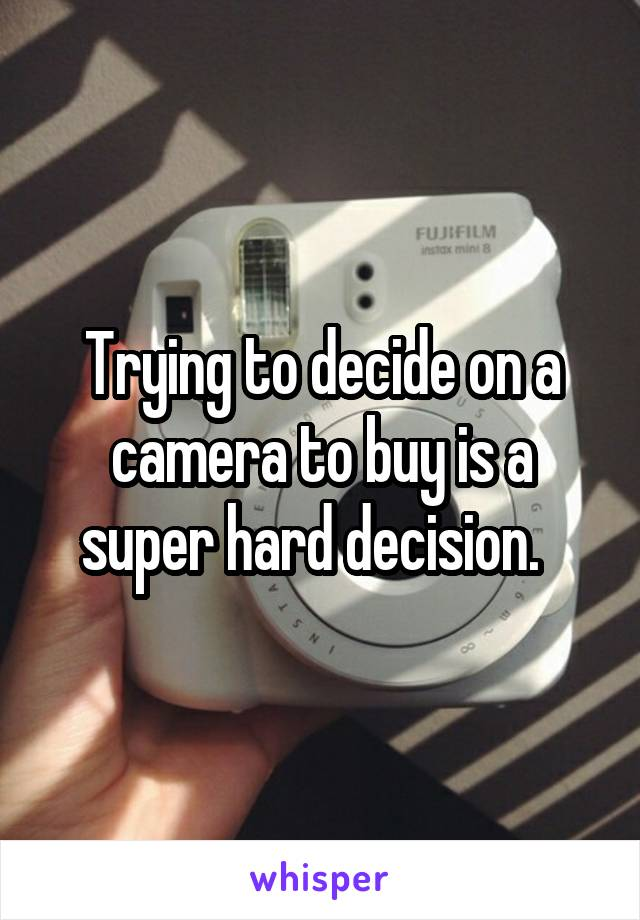 Trying to decide on a camera to buy is a super hard decision.
