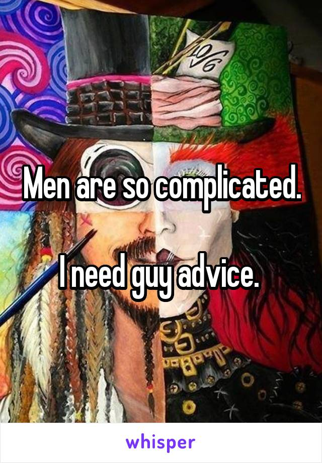 Men are so complicated.  I need guy advice.