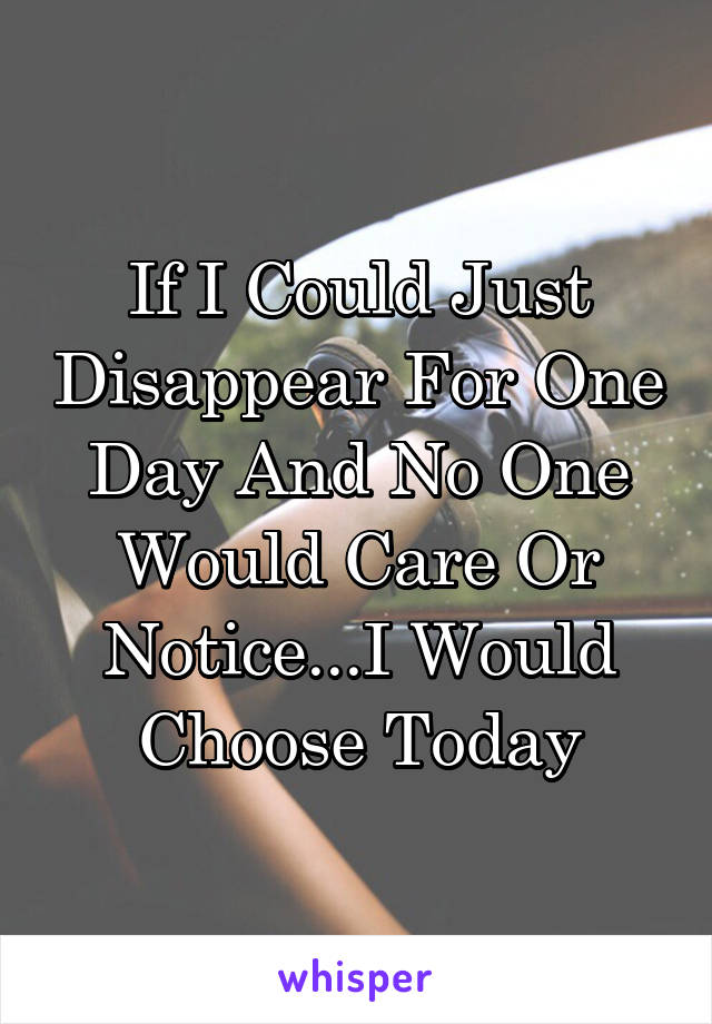 If I Could Just Disappear For One Day And No One Would Care Or Notice...I Would Choose Today