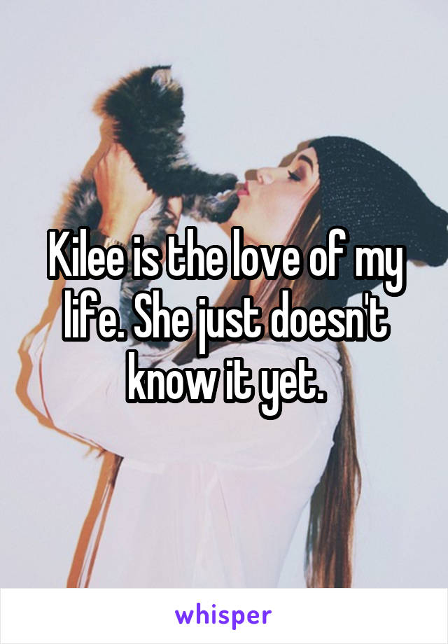 Kilee is the love of my life. She just doesn't know it yet.
