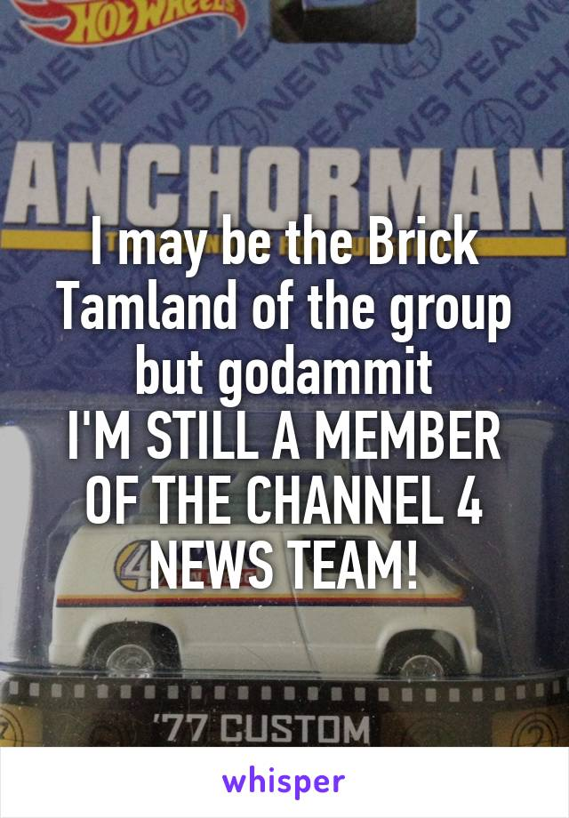I may be the Brick Tamland of the group but godammit I'M STILL A MEMBER OF THE CHANNEL 4 NEWS TEAM!