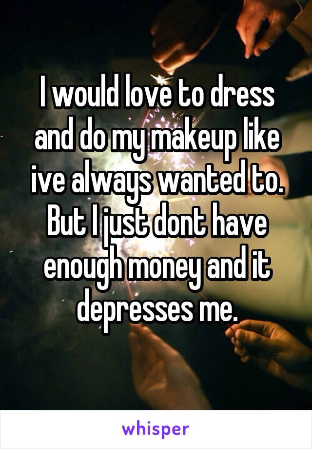 I would love to dress and do my makeup like ive always wanted to. But I just dont have enough money and it depresses me.
