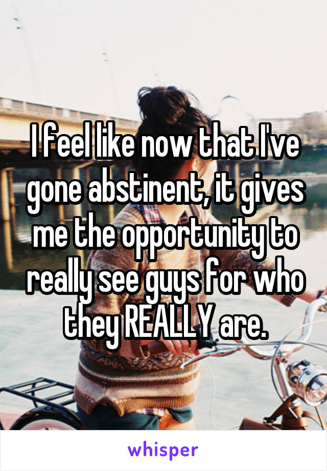 I feel like now that I've gone abstinent, it gives me the opportunity to really see guys for who they REALLY are.