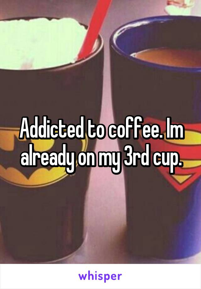 Addicted to coffee. Im already on my 3rd cup.