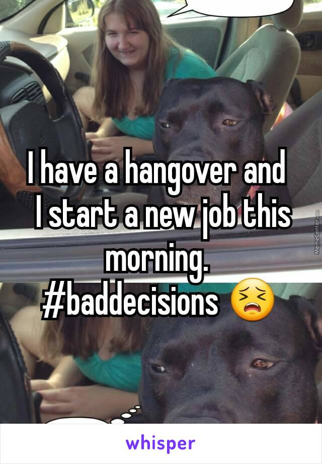 I have a hangover and   I start a new job this morning.  #baddecisions 😣