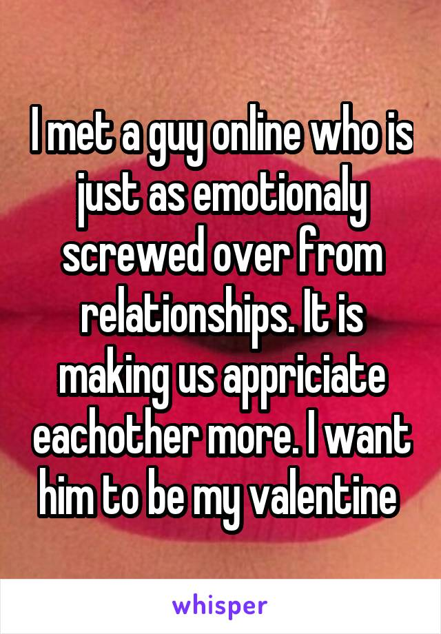 I met a guy online who is just as emotionaly screwed over from relationships. It is making us appriciate eachother more. I want him to be my valentine