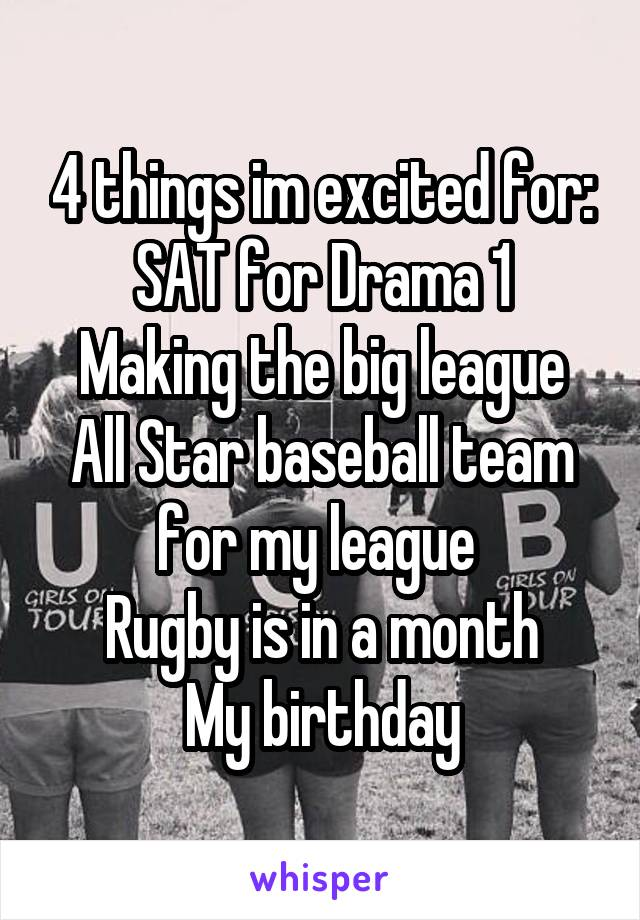 4 things im excited for: SAT for Drama 1 Making the big league All Star baseball team for my league  Rugby is in a month My birthday