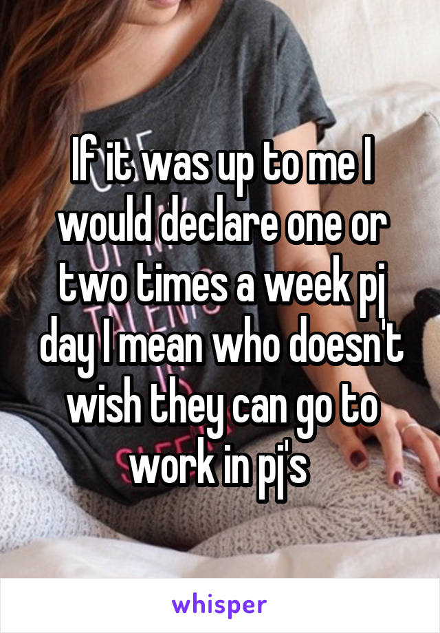 If it was up to me I would declare one or two times a week pj day I mean who doesn't wish they can go to work in pj's