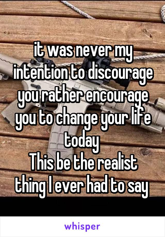 it was never my intention to discourage you rather encourage you to change your life today  This be the realist thing I ever had to say