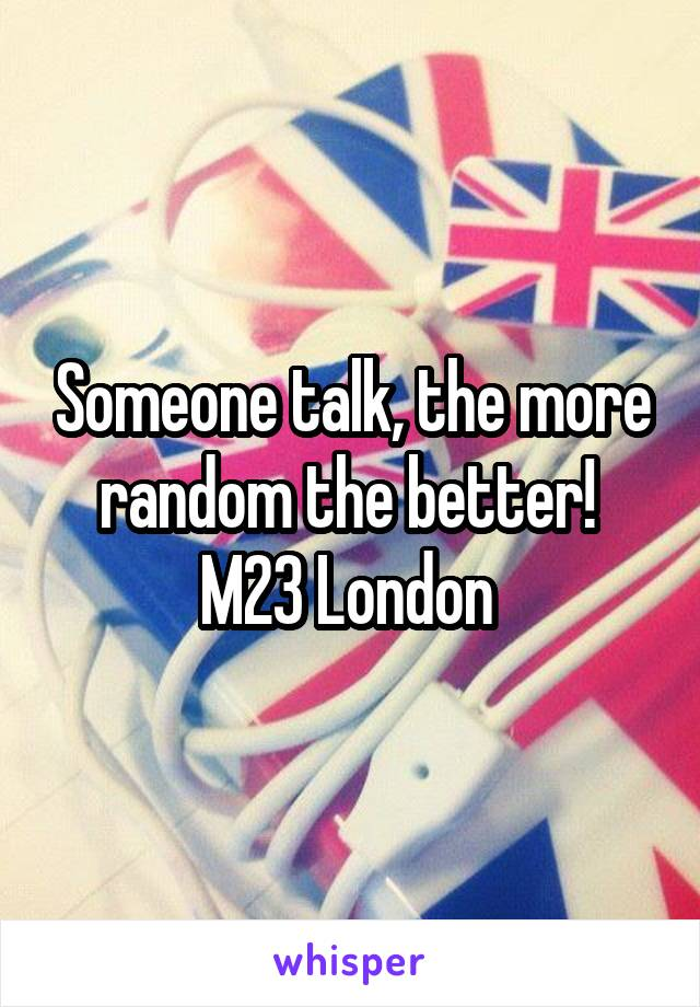 Someone talk, the more random the better!  M23 London