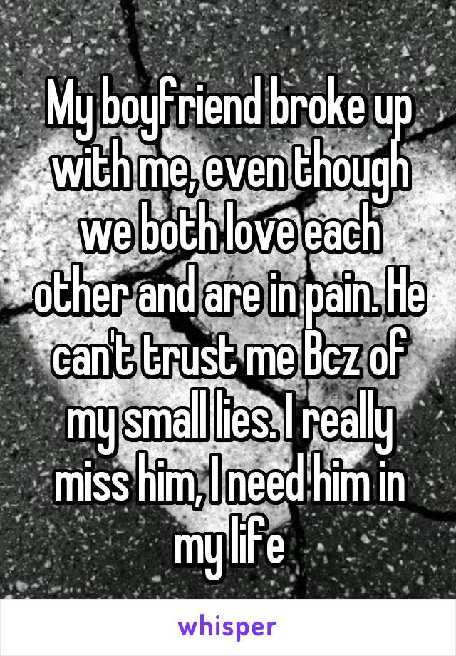 My boyfriend broke up with me, even though we both love each other and are in pain. He can't trust me Bcz of my small lies. I really miss him, I need him in my life