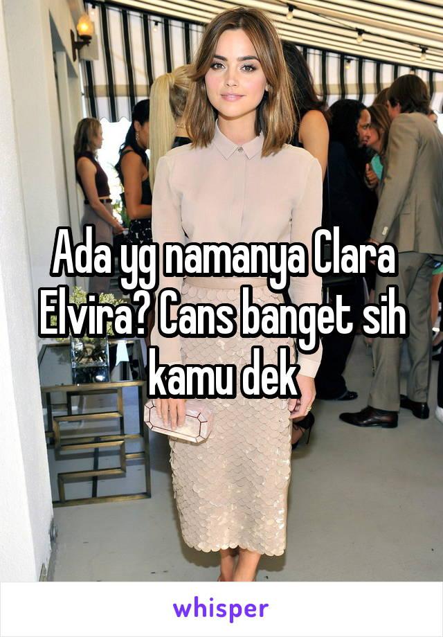 Ada yg namanya Clara Elvira? Cans banget sih kamu dek