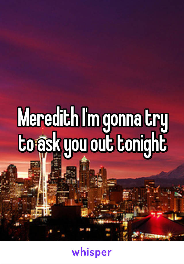 Meredith I'm gonna try to ask you out tonight