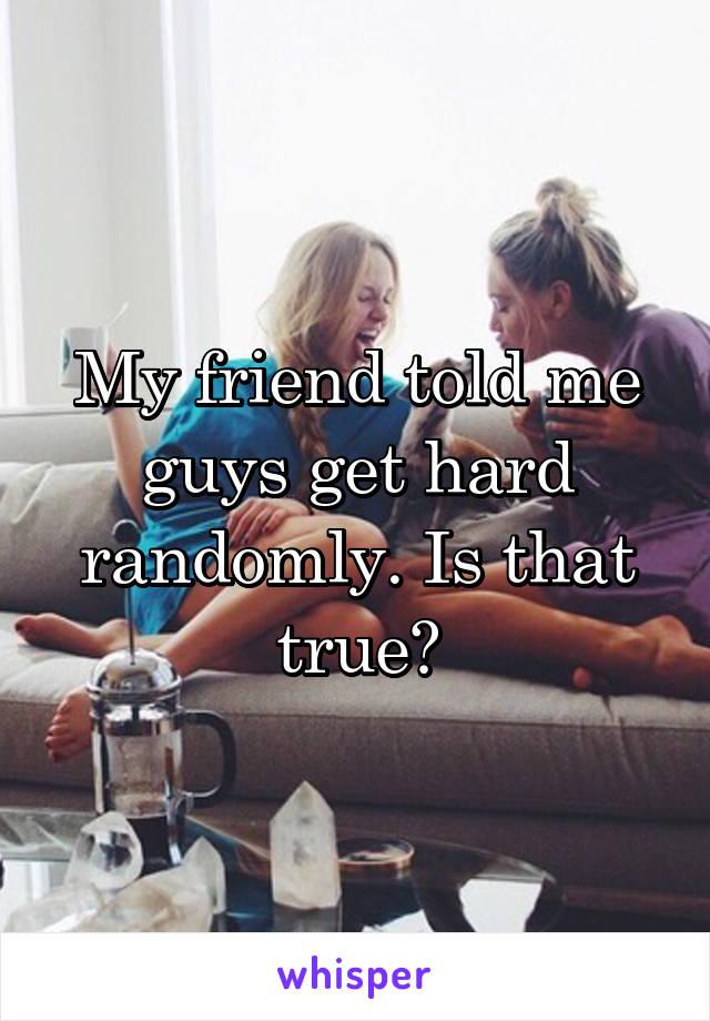 My friend told me guys get hard randomly. Is that true?