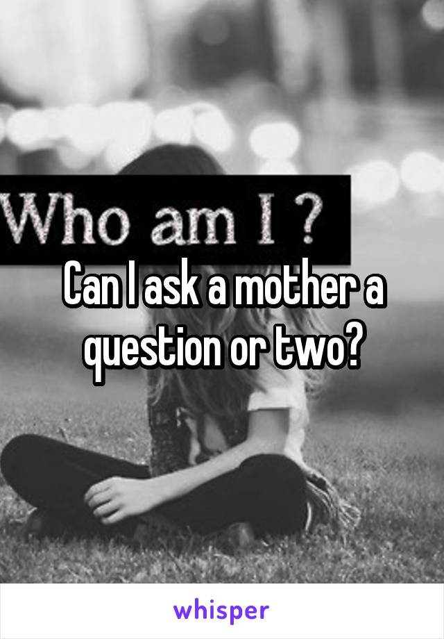 Can I ask a mother a question or two?
