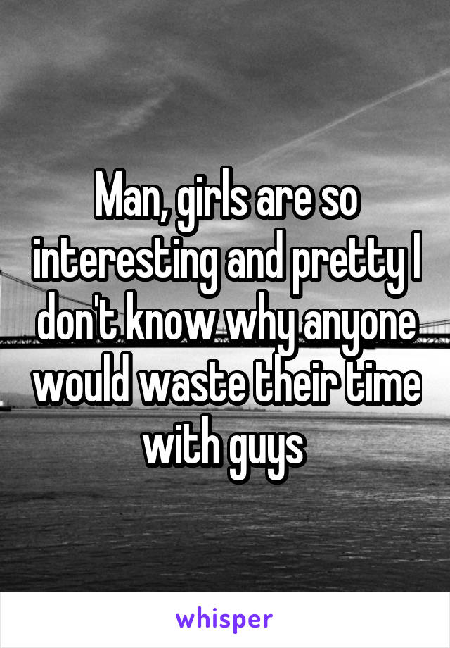 Man, girls are so interesting and pretty I don't know why anyone would waste their time with guys