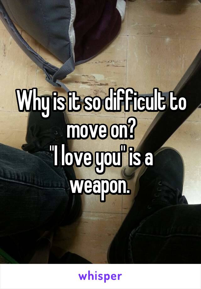 "Why is it so difficult to move on? ""I love you"" is a weapon."