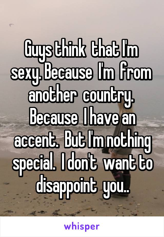 Guys think  that I'm  sexy. Because  I'm  from  another  country.  Because  I have an accent.  But I'm nothing special.  I don't  want to disappoint  you..