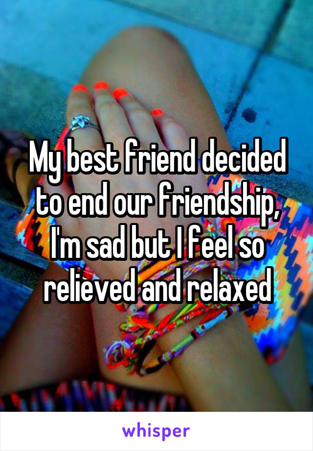 My best friend decided to end our friendship, I'm sad but I feel so relieved and relaxed