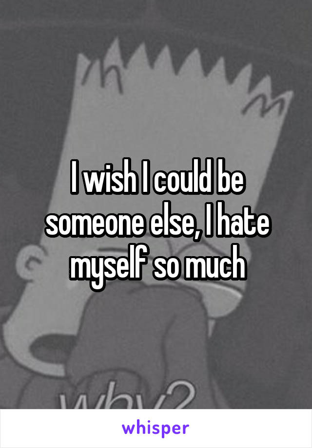 I wish I could be someone else, I hate myself so much