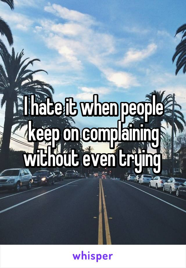 I hate it when people keep on complaining without even trying