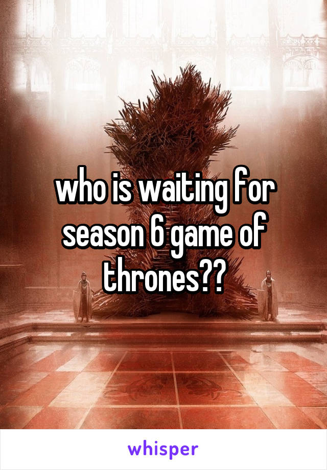 who is waiting for season 6 game of thrones??