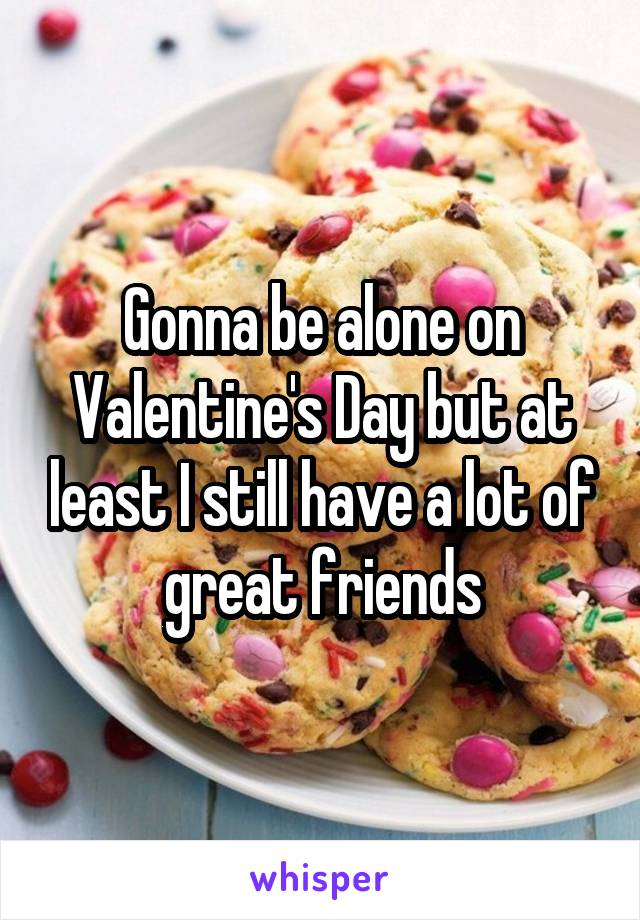 Gonna be alone on Valentine's Day but at least I still have a lot of great friends