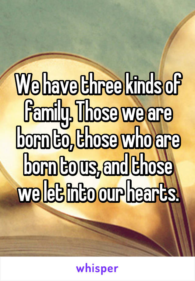 We have three kinds of family. Those we are born to, those who are born to us, and those we let into our hearts.