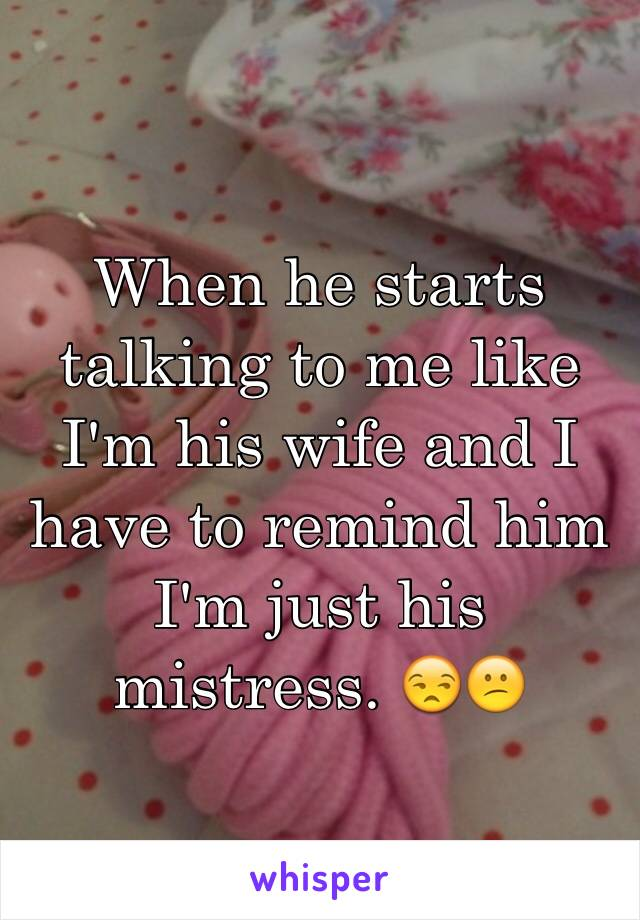 When he starts talking to me like I'm his wife and I have to remind him I'm just his mistress. 😒😕