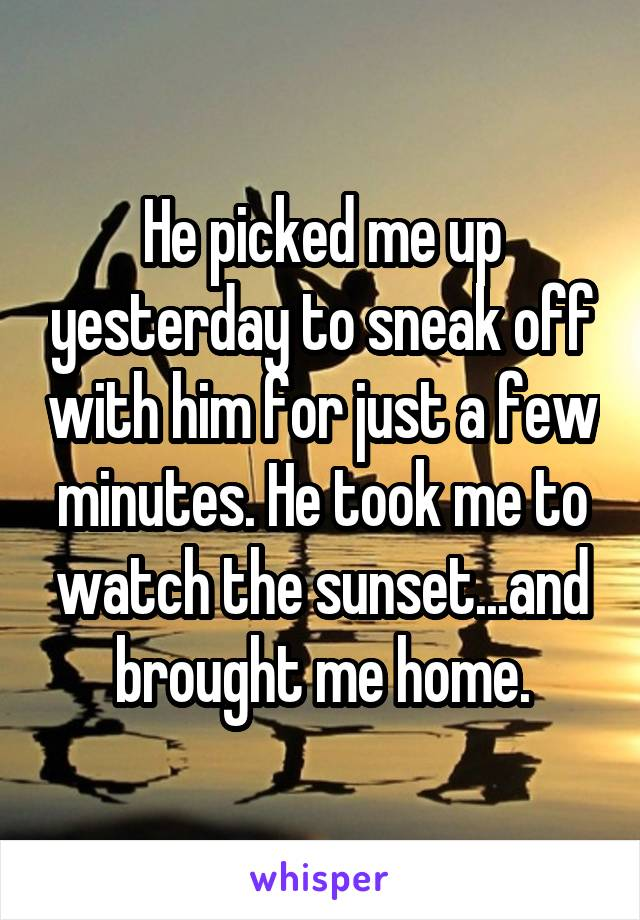 He picked me up yesterday to sneak off with him for just a few minutes. He took me to watch the sunset...and brought me home.
