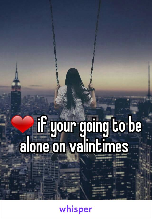❤ if your going to be alone on valintimes
