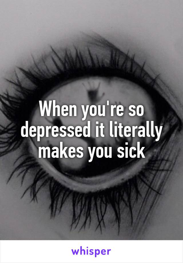 When you're so depressed it literally makes you sick