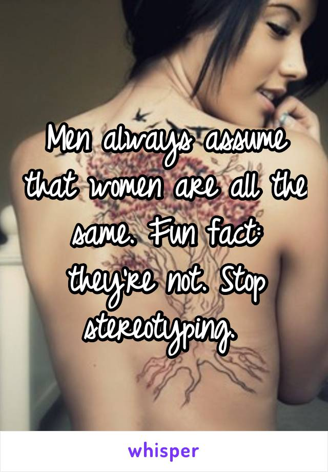 Men always assume that women are all the same. Fun fact: they're not. Stop stereotyping.