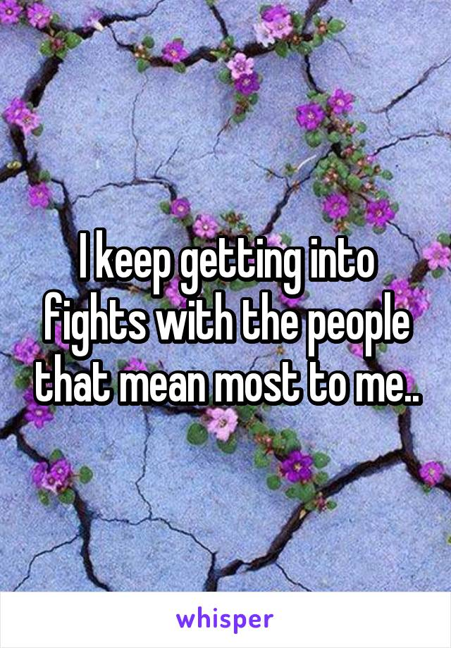 I keep getting into fights with the people that mean most to me..