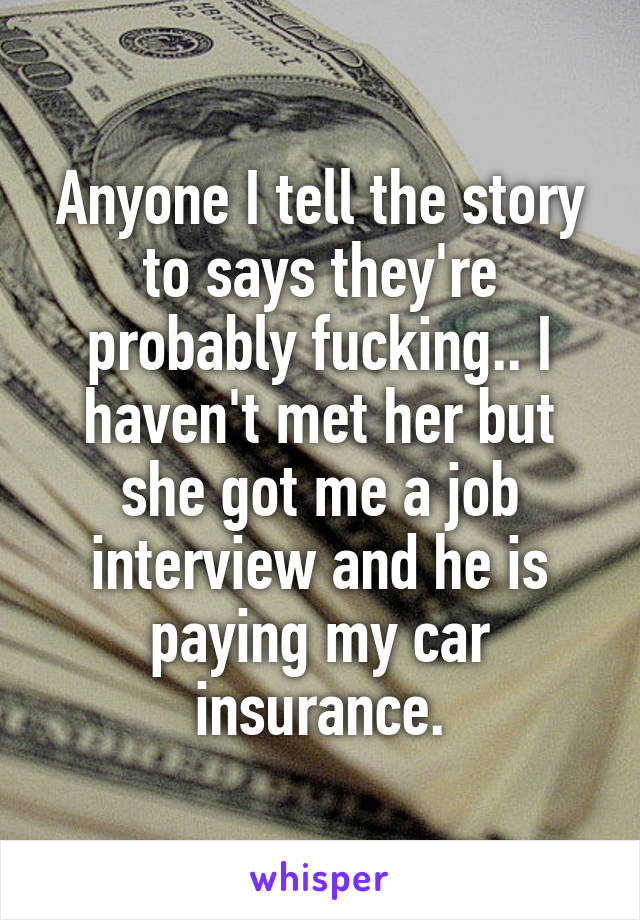 Anyone I tell the story to says they're probably fucking.. I haven't met her but she got me a job interview and he is paying my car insurance.