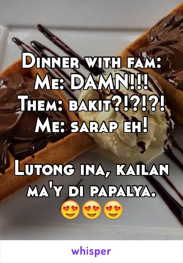 Dinner with fam: Me: DAMN!!! Them: bakit?!?!?! Me: sarap eh!  Lutong ina, kailan ma'y di papalya.  😍😍😍