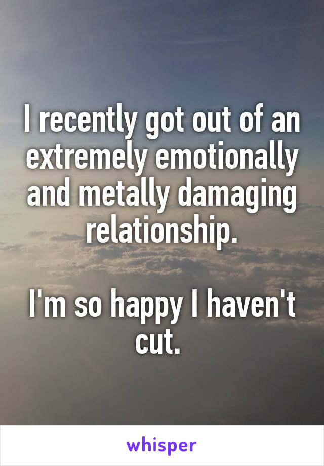 I recently got out of an extremely emotionally and metally damaging relationship.  I'm so happy I haven't cut.