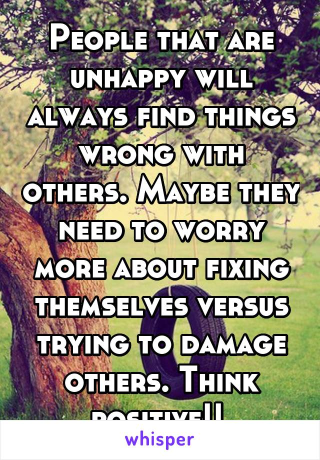 People that are unhappy will always find things wrong with others. Maybe they need to worry more about fixing themselves versus trying to damage others. Think positive!!