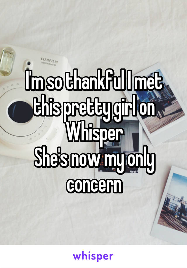I'm so thankful I met this pretty girl on Whisper She's now my only concern