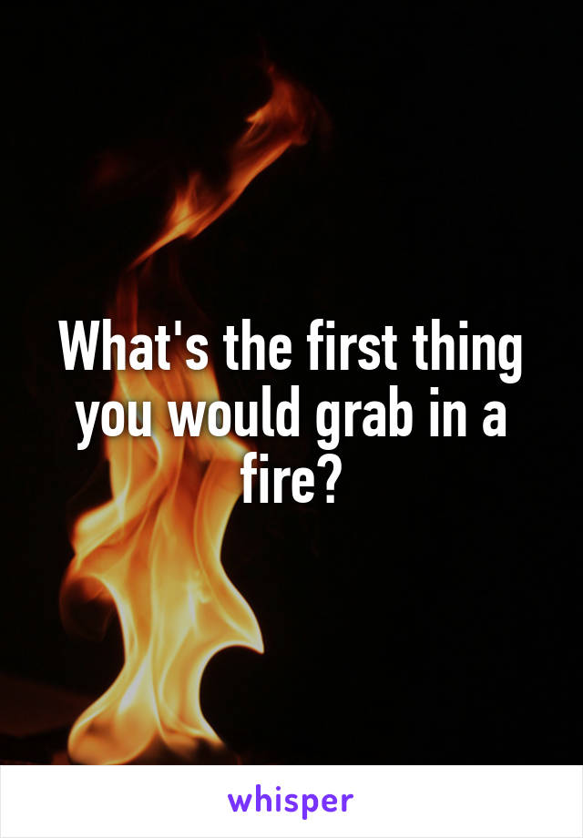 What's the first thing you would grab in a fire?