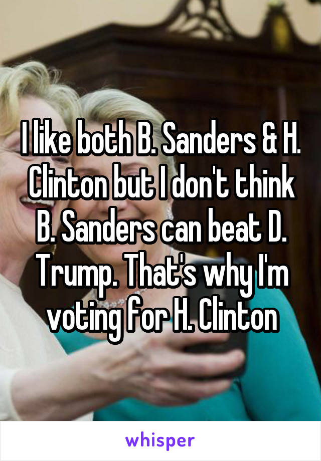 I like both B. Sanders & H. Clinton but I don't think B. Sanders can beat D. Trump. That's why I'm voting for H. Clinton