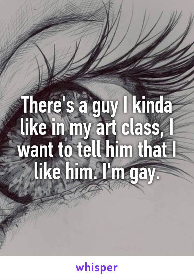 There's a guy I kinda like in my art class, I want to tell him that I like him. I'm gay.