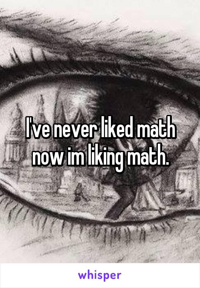 I've never liked math now im liking math.