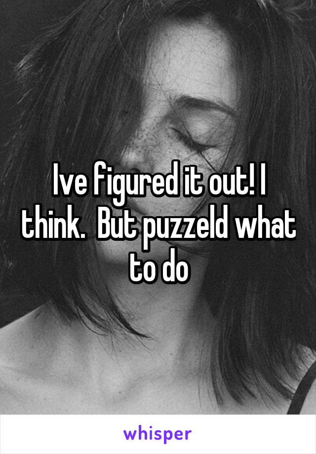 Ive figured it out! I think.  But puzzeld what to do
