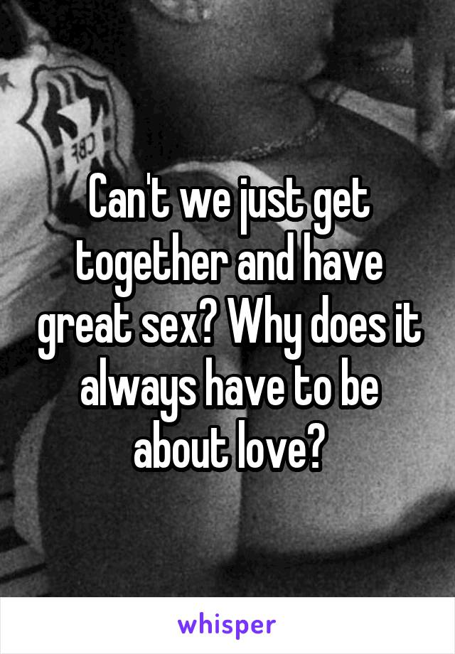 Can't we just get together and have great sex? Why does it always have to be about love?