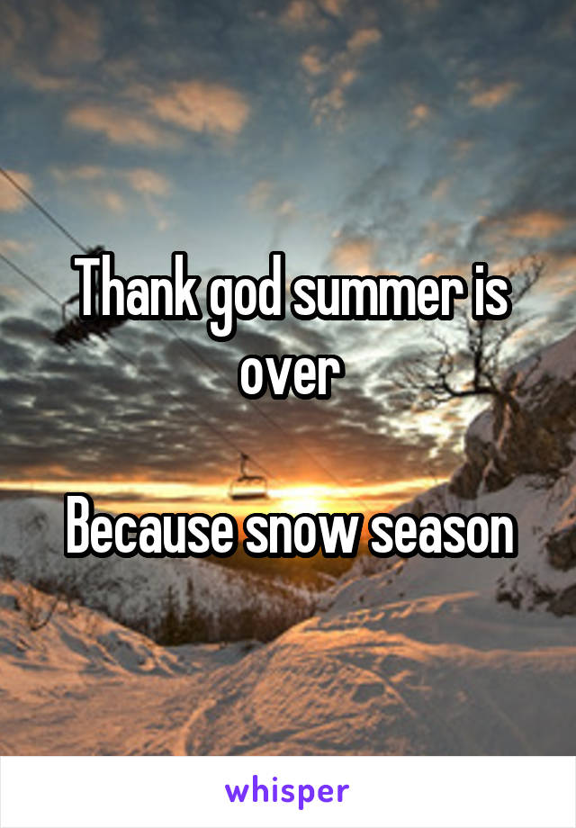 Thank god summer is over  Because snow season