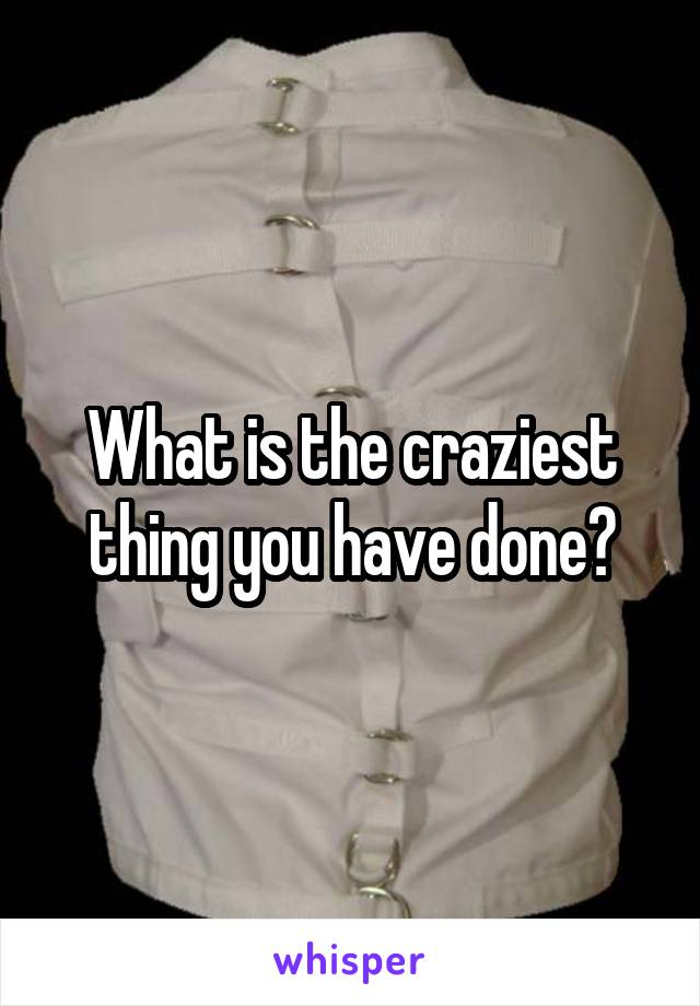 What is the craziest thing you have done?