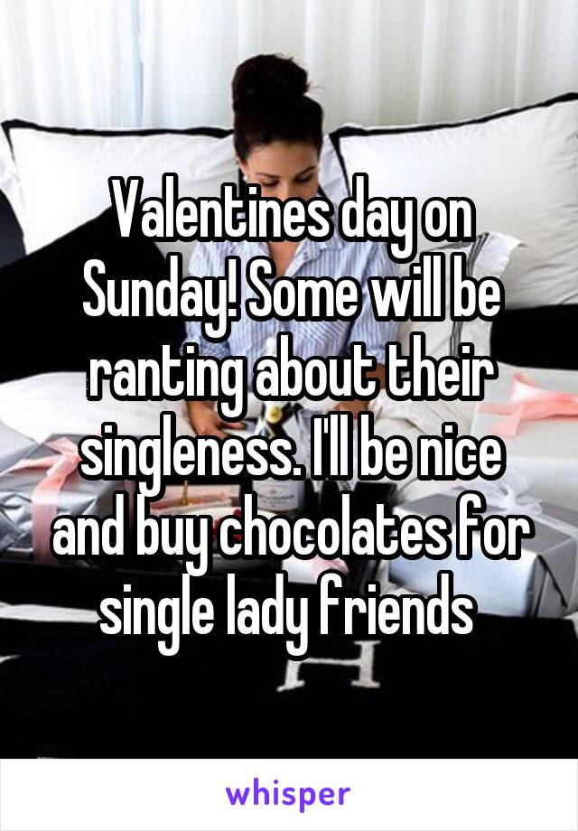 Valentines day on Sunday! Some will be ranting about their singleness. I'll be nice and buy chocolates for single lady friends